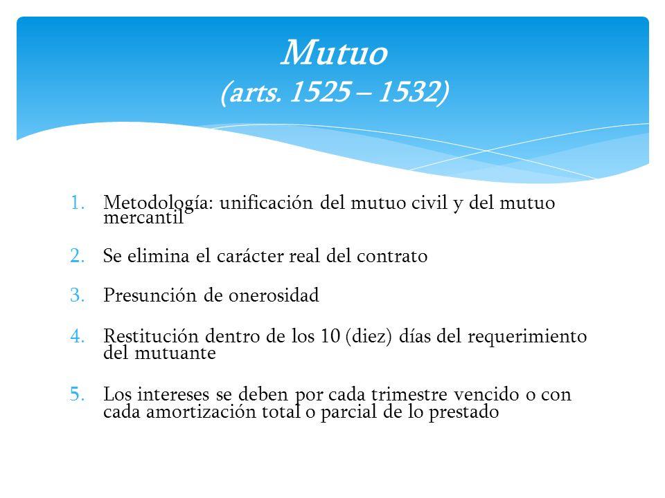Mutuo (arts. 1525 – 1532) Metodología: unificación del mutuo civil y del mutuo mercantil. Se elimina el carácter real del contrato.