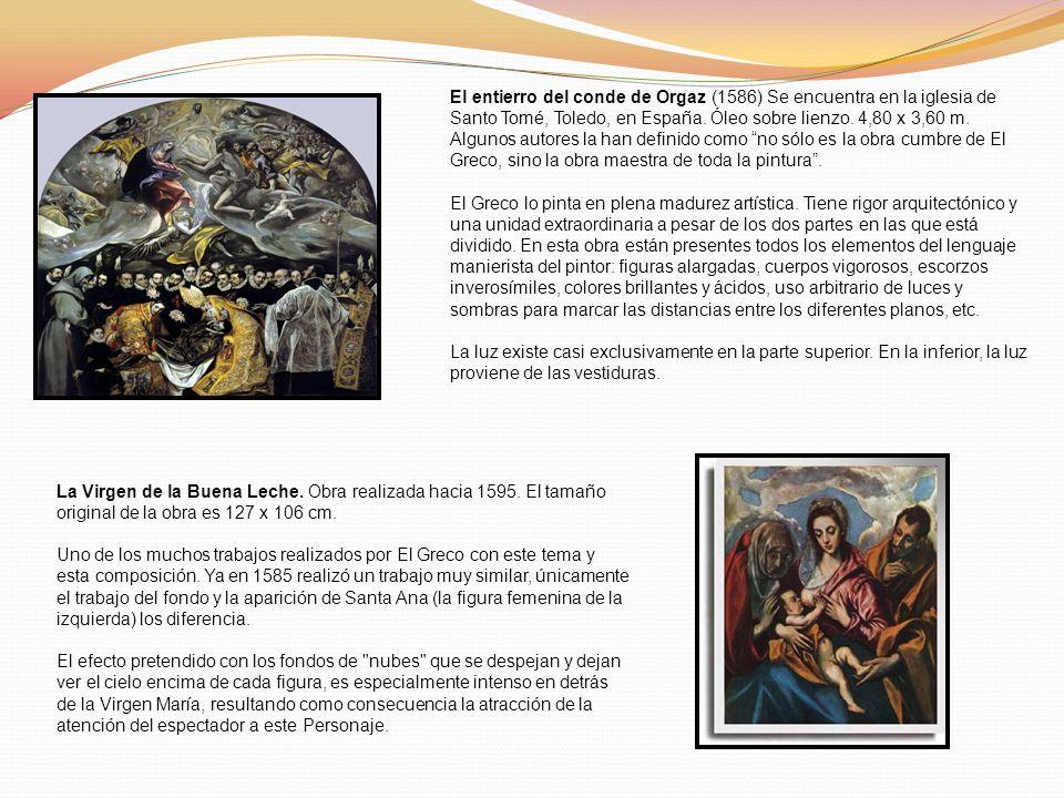 El entierro del conde de Orgaz (1586) Se encuentra en la iglesia de Santo Tomé, Toledo, en España. Óleo sobre lienzo. 4,80 x 3,60 m. Algunos autores la han definido como no sólo es la obra cumbre de El Greco, sino la obra maestra de toda la pintura .