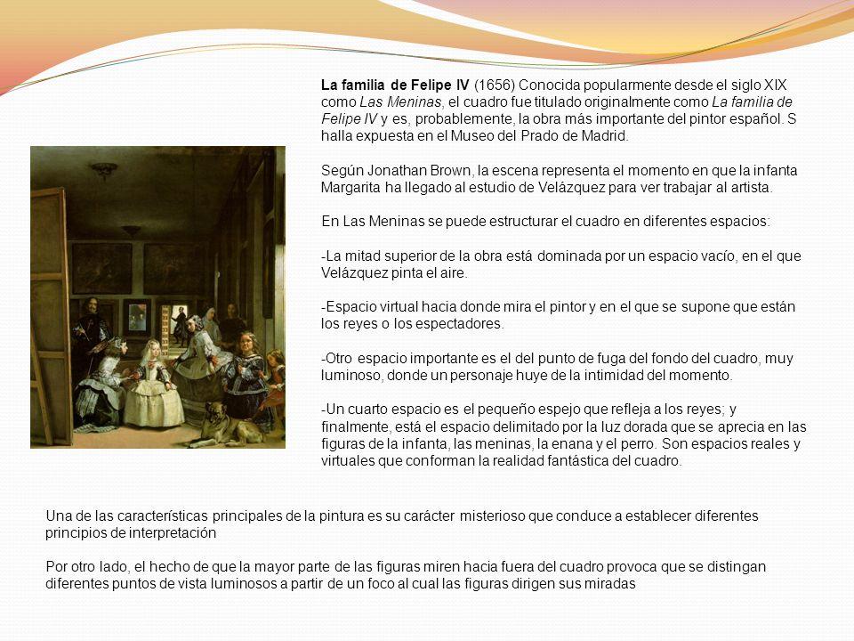 La familia de Felipe IV (1656) Conocida popularmente desde el siglo XIX como Las Meninas, el cuadro fue titulado originalmente como La familia de Felipe IV y es, probablemente, la obra más importante del pintor español. S halla expuesta en el Museo del Prado de Madrid.