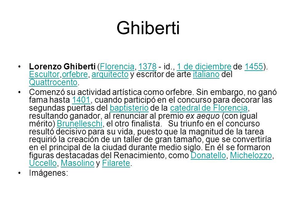Ghiberti Lorenzo Ghiberti (Florencia, 1378 - id., 1 de diciembre de 1455). Escultor,orfebre, arquitecto y escritor de arte italiano del Quattrocento.