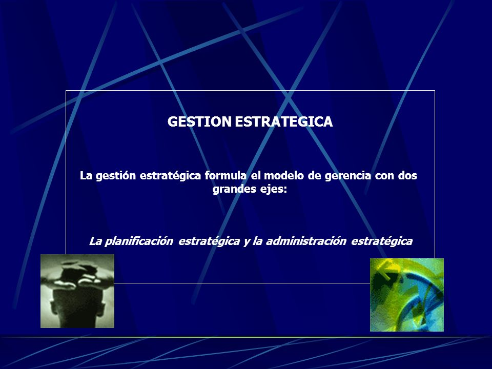 GESTION ESTRATEGICA La gestión estratégica formula el modelo de gerencia con dos. grandes ejes: