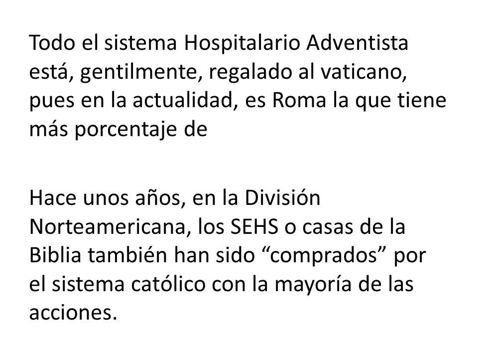 Todo el sistema Hospitalario Adventista está, gentilmente, regalado al vaticano, pues en la actualidad, es Roma la que tiene más porcentaje de Hace unos años, en la División Norteamericana, los SEHS o casas de la Biblia también han sido comprados por el sistema católico con la mayoría de las acciones.