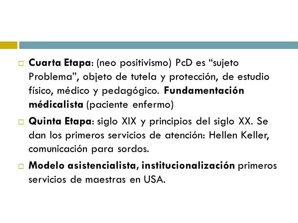 Cuarta Etapa: (neo positivismo) PcD es sujeto Problema , objeto de tutela y protección, de estudio físico, médico y pedagógico. Fundamentación médicalista (paciente enfermo)
