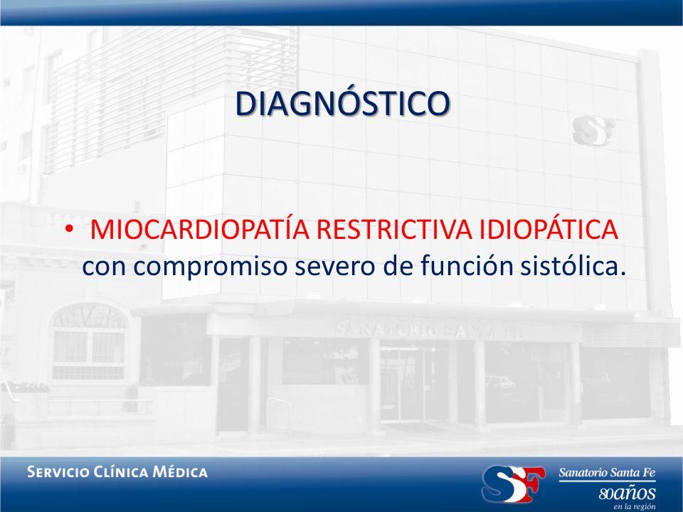 DIAGNÓSTICO MIOCARDIOPATÍA RESTRICTIVA IDIOPÁTICA con compromiso severo de función sistólica.