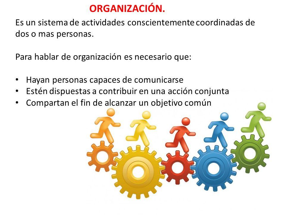 ORGANIZACIÓN. Es un sistema de actividades conscientemente coordinadas de dos o mas personas. Para hablar de organización es necesario que: