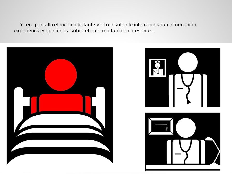 Y en pantalla el médico tratante y el consultante intercambiarán información, experiencia y opiniones sobre el enfermo también presente .