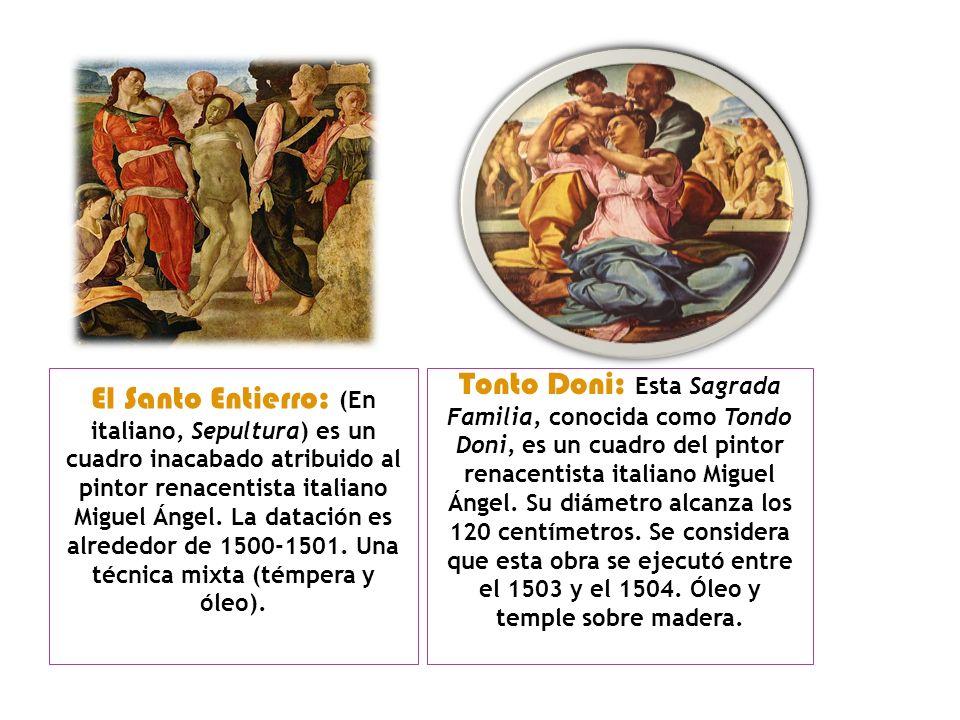El Santo Entierro: (En italiano, Sepultura) es un cuadro inacabado atribuido al pintor renacentista italiano Miguel Ángel. La datación es alrededor de 1500-1501. Una técnica mixta (témpera y óleo).