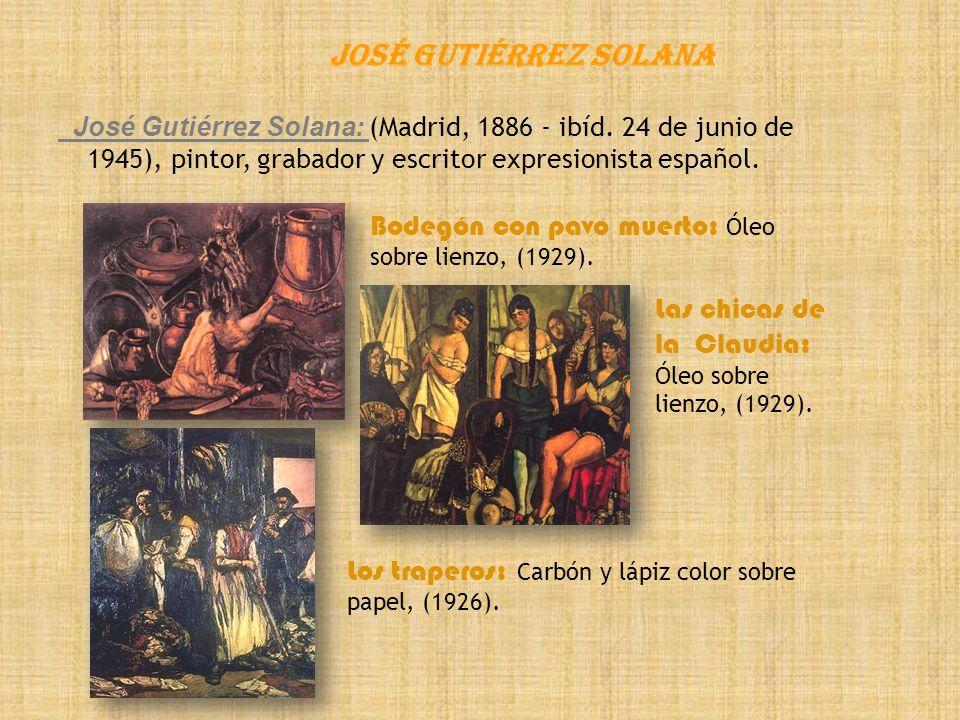 José Gutiérrez Solana José Gutiérrez Solana: (Madrid, 1886 - ibíd. 24 de junio de 1945), pintor, grabador y escritor expresionista español.