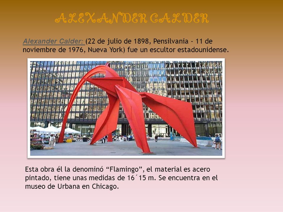 ALEXANDER CALDER Alexander Calder: (22 de julio de 1898, Pensilvania - 11 de noviembre de 1976, Nueva York) fue un escultor estadounidense.