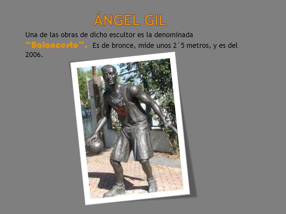 ángel gil Una de las obras de dicho escultor es la denominada Baloncesto , Es de bronce, mide unos 2´5 metros, y es del 2006.