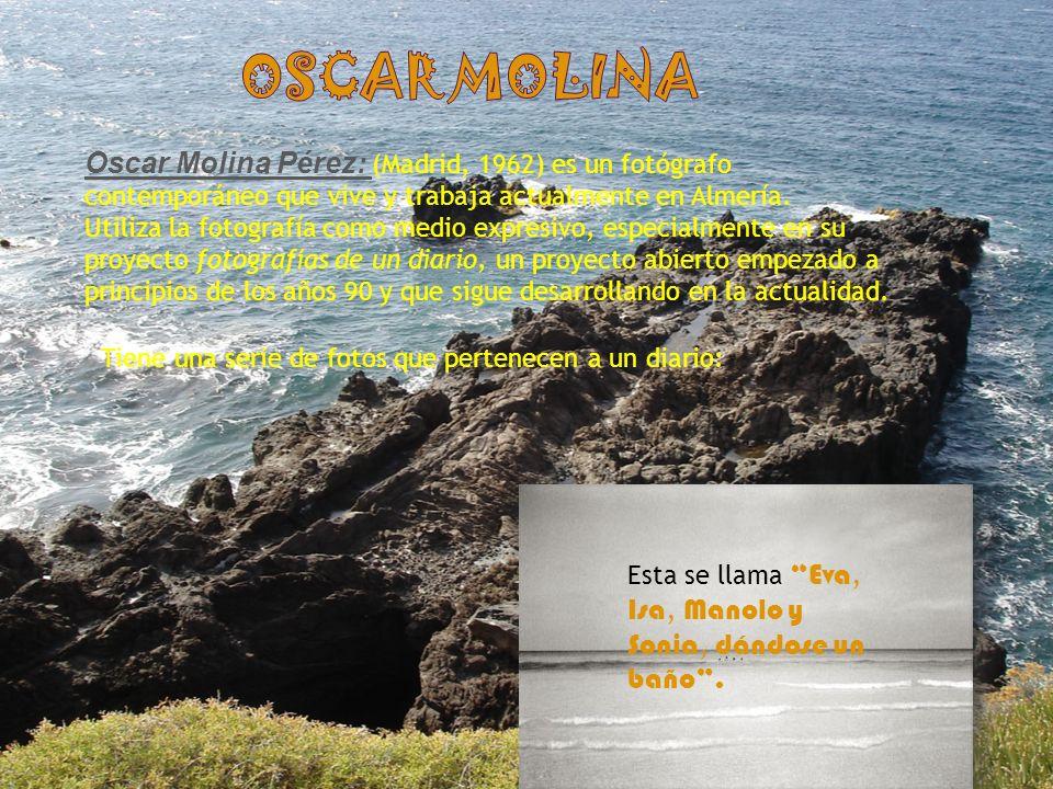 Oscar molina Oscar Molina Pérez: (Madrid, 1962) es un fotógrafo contemporáneo que vive y trabaja actualmente en Almería.