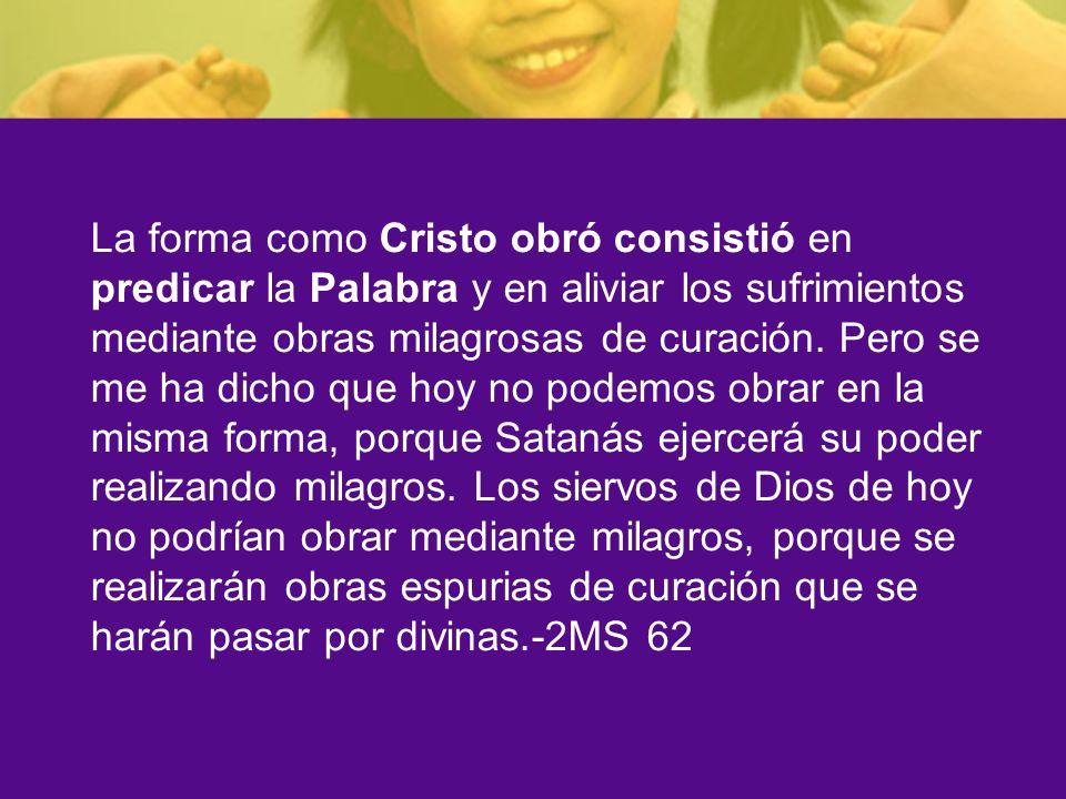La forma como Cristo obró consistió en predicar la Palabra y en aliviar los sufrimientos mediante obras milagrosas de curación.