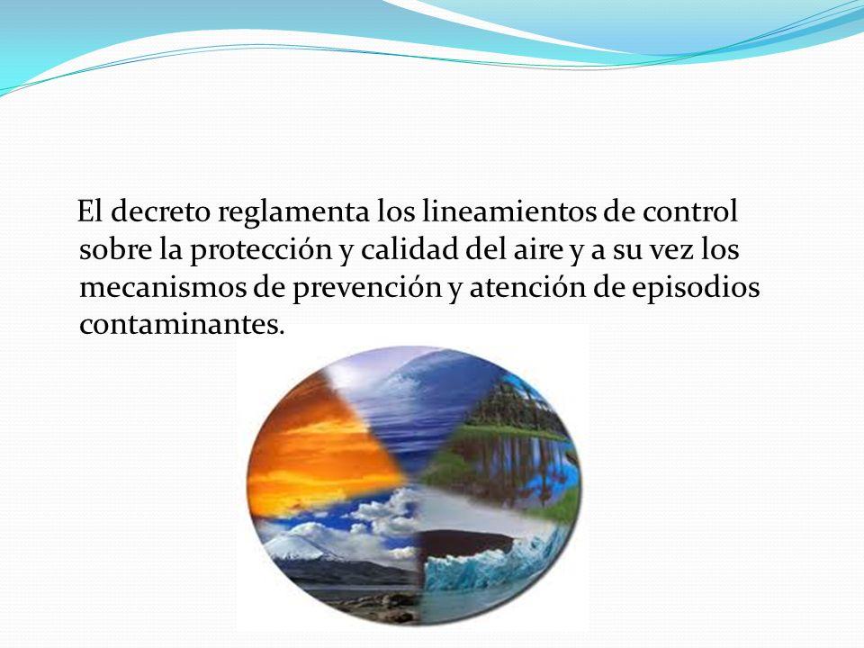 El decreto reglamenta los lineamientos de control sobre la protección y calidad del aire y a su vez los mecanismos de prevención y atención de episodios contaminantes.
