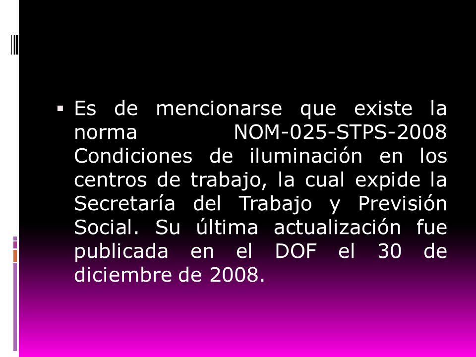 Es de mencionarse que existe la norma NOM-025-STPS-2008 Condiciones de iluminación en los centros de trabajo, la cual expide la Secretaría del Trabajo y Previsión Social.