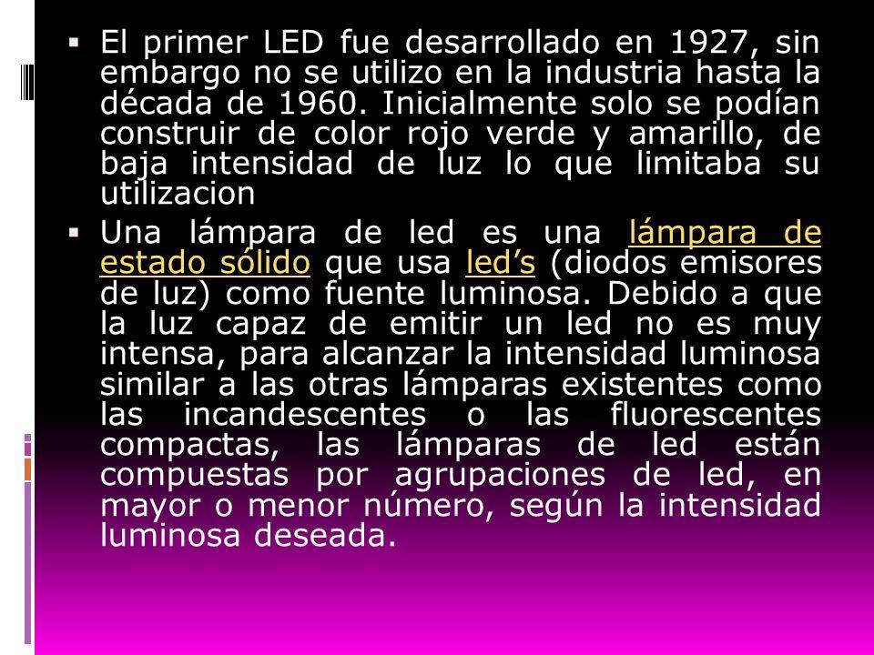 El primer LED fue desarrollado en 1927, sin embargo no se utilizo en la industria hasta la década de 1960. Inicialmente solo se podían construir de color rojo verde y amarillo, de baja intensidad de luz lo que limitaba su utilizacion
