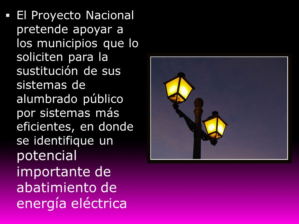 El Proyecto Nacional pretende apoyar a los municipios que lo soliciten para la sustitución de sus sistemas de alumbrado público por sistemas más eficientes, en donde se identifique un potencial importante de abatimiento de energía eléctrica