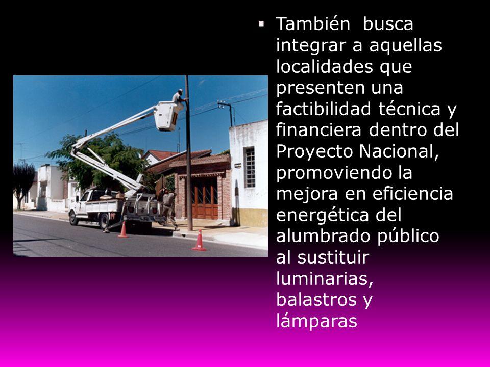 También busca integrar a aquellas localidades que presenten una factibilidad técnica y financiera dentro del Proyecto Nacional, promoviendo la mejora en eficiencia energética del alumbrado público al sustituir luminarias, balastros y lámparas