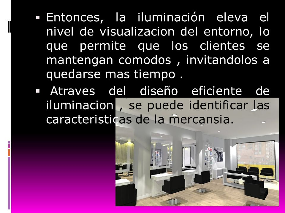 Entonces, la iluminación eleva el nivel de visualizacion del entorno, lo que permite que los clientes se mantengan comodos , invitandolos a quedarse mas tiempo .