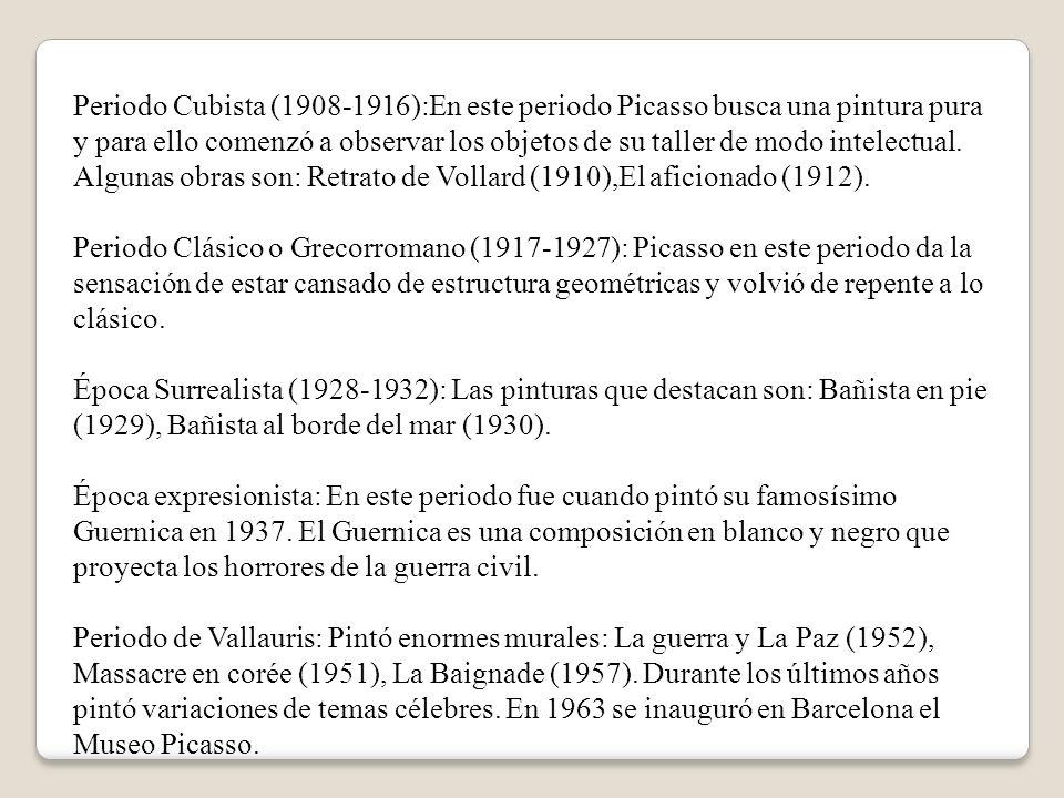 Periodo Cubista (1908-1916):En este periodo Picasso busca una pintura pura y para ello comenzó a observar los objetos de su taller de modo intelectual. Algunas obras son: Retrato de Vollard (1910),El aficionado (1912). Periodo Clásico o Grecorromano (1917-1927): Picasso en este periodo da la sensación de estar cansado de estructura geométricas y volvió de repente a lo clásico. Época Surrealista (1928-1932): Las pinturas que destacan son: Bañista en pie (1929), Bañista al borde del mar (1930).