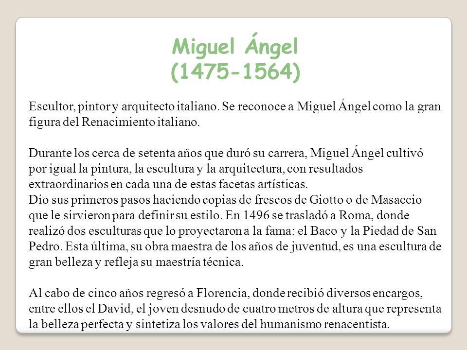 Miguel Ángel (1475-1564) Escultor, pintor y arquitecto italiano. Se reconoce a Miguel Ángel como la gran figura del Renacimiento italiano.
