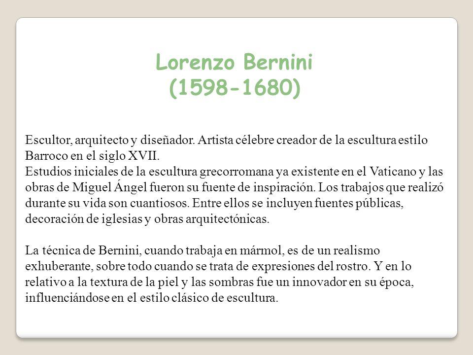 Lorenzo Bernini (1598-1680) Escultor, arquitecto y diseñador. Artista célebre creador de la escultura estilo Barroco en el siglo XVII.