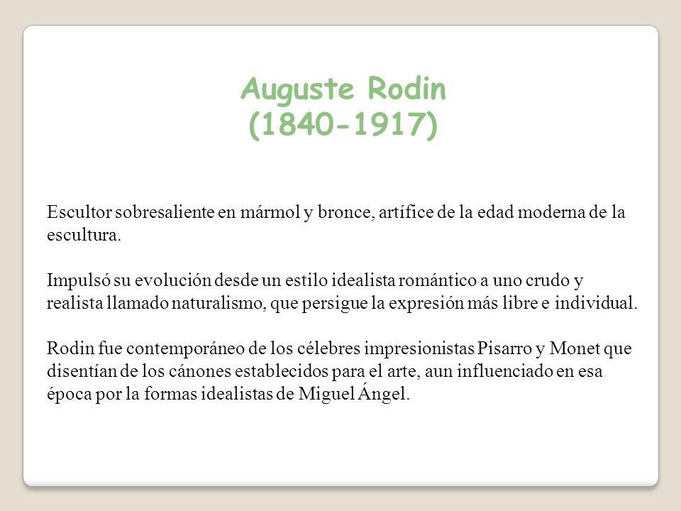 Auguste Rodin (1840-1917) Escultor sobresaliente en mármol y bronce, artífice de la edad moderna de la escultura.