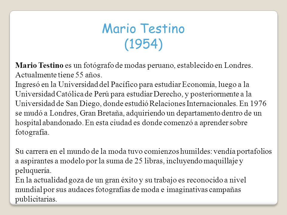 Mario Testino (1954) Mario Testino es un fotógrafo de modas peruano, establecido en Londres. Actualmente tiene 55 años.