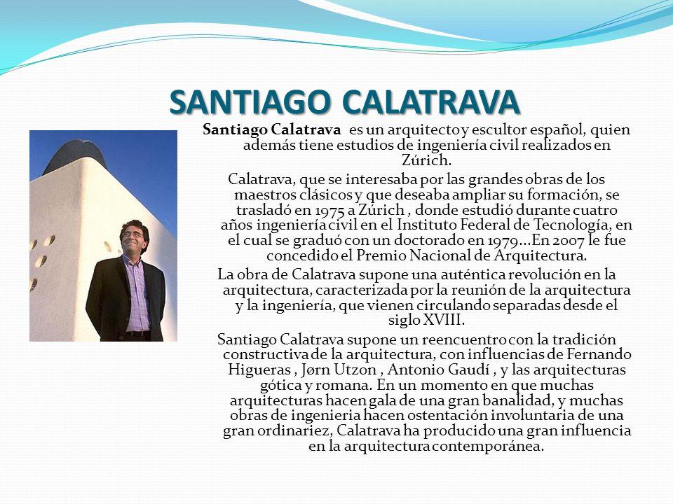 SANTIAGO CALATRAVA Santiago Calatrava es un arquitecto y escultor español, quien además tiene estudios de ingeniería civil realizados en Zúrich.