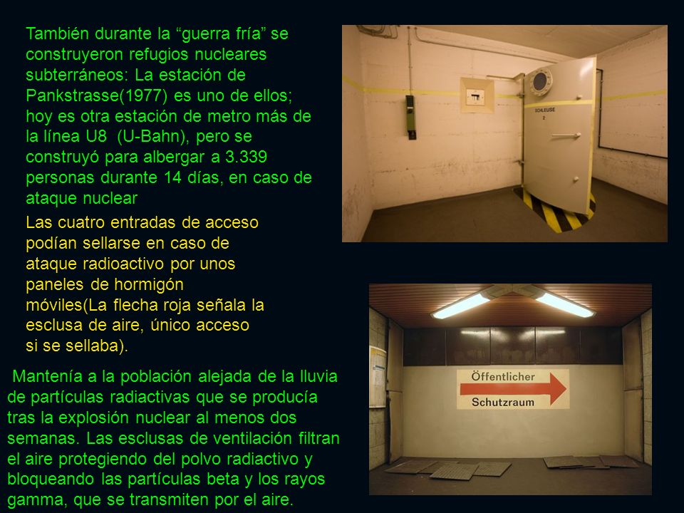 También durante la guerra fría se construyeron refugios nucleares subterráneos: La estación de Pankstrasse(1977) es uno de ellos; hoy es otra estación de metro más de la línea U8 (U-Bahn), pero se construyó para albergar a 3.339 personas durante 14 días, en caso de ataque nuclear
