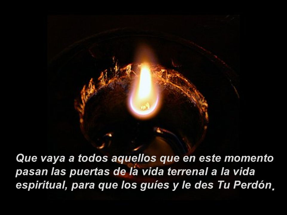 Que vaya a todos aquellos que en este momento pasan las puertas de la vida terrenal a la vida espiritual, para que los guíes y le des Tu Perdón.