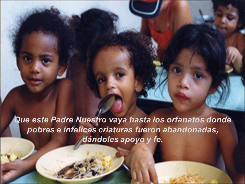 Que este Padre Nuestro vaya hasta los orfanatos donde pobres e infelices criaturas fueron abandonadas,