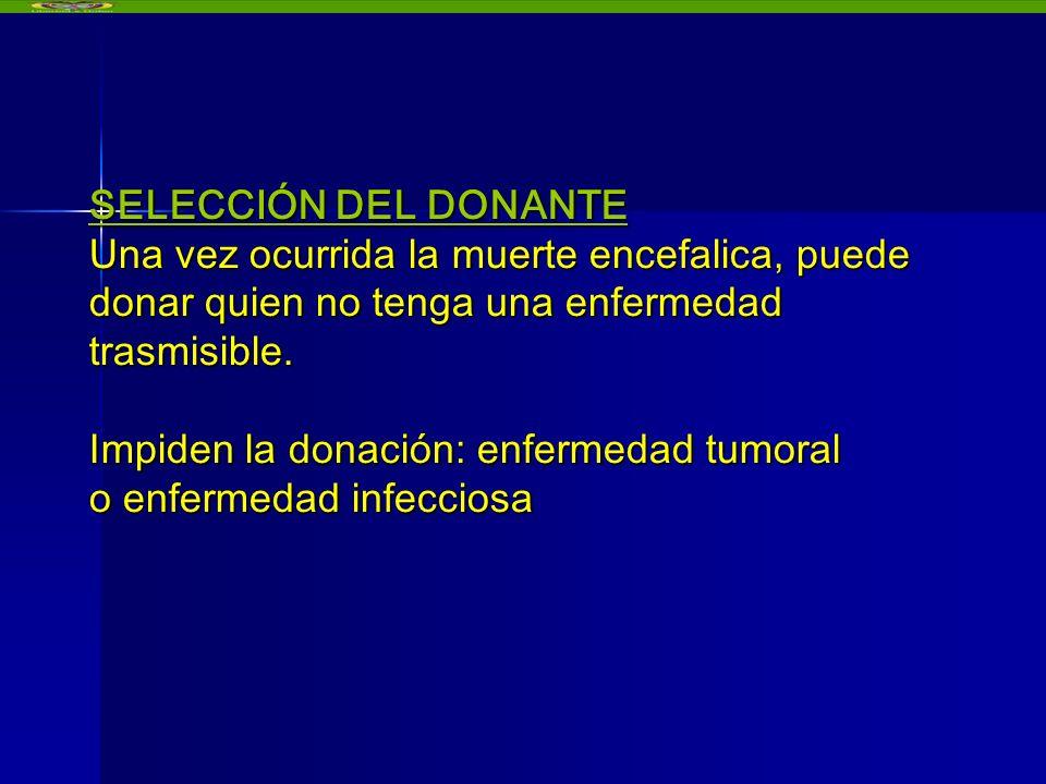 SELECCIÓN DEL DONANTE Una vez ocurrida la muerte encefalica, puede donar quien no tenga una enfermedad trasmisible. Impiden la donación: enfermedad tumoral o enfermedad infecciosa