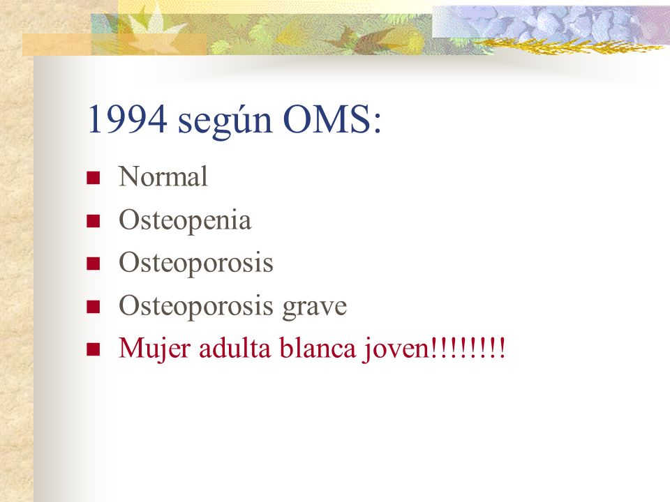 1994 según OMS: Normal Osteopenia Osteoporosis Osteoporosis grave