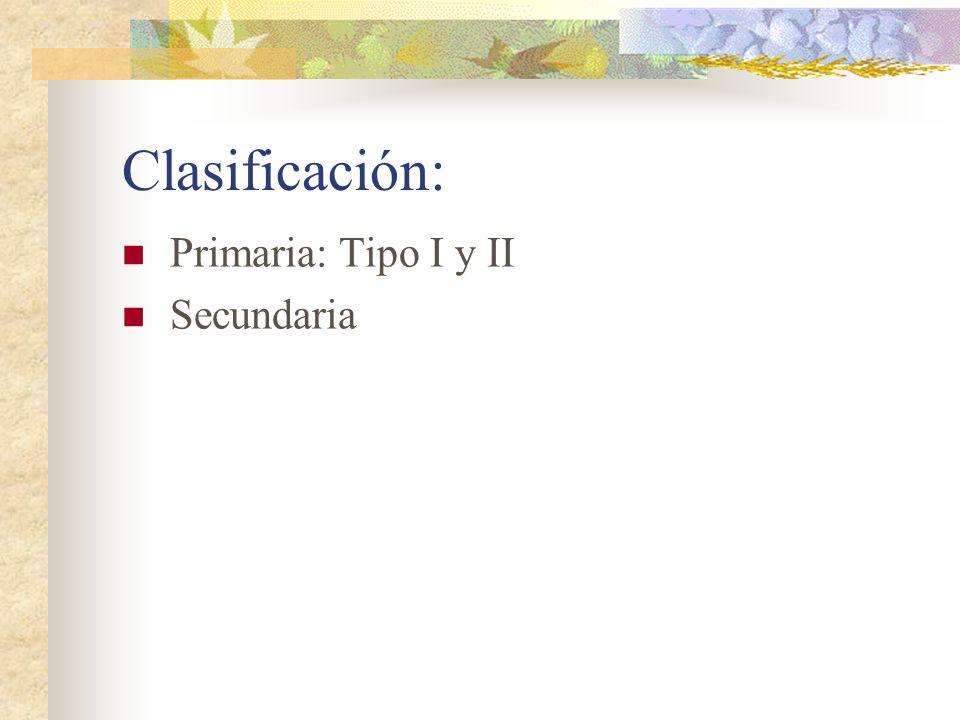 Clasificación: Primaria: Tipo I y II Secundaria