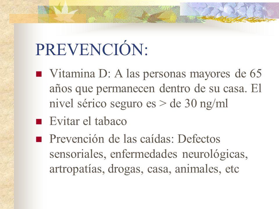 PREVENCIÓN: Vitamina D: A las personas mayores de 65 años que permanecen dentro de su casa. El nivel sérico seguro es > de 30 ng/ml.