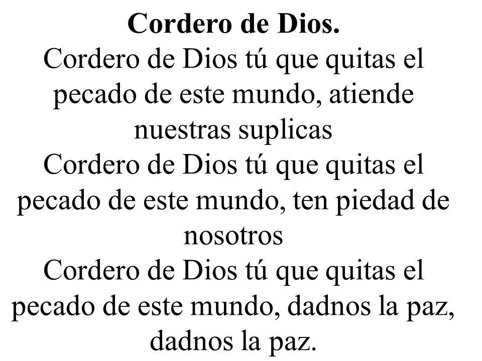 Cordero de Dios. Cordero de Dios tú que quitas el pecado de este mundo, atiende nuestras suplicas.