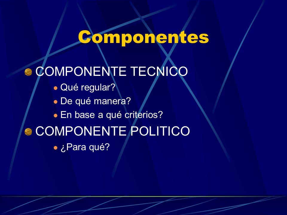 Componentes COMPONENTE TECNICO COMPONENTE POLITICO Qué regular