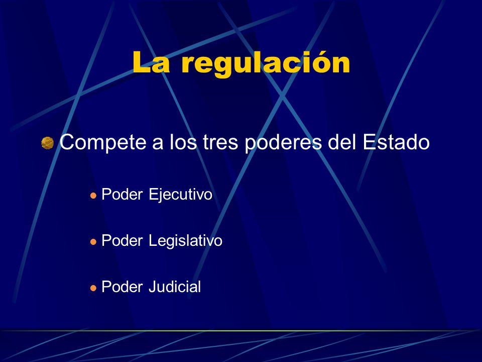 La regulación Compete a los tres poderes del Estado Poder Ejecutivo