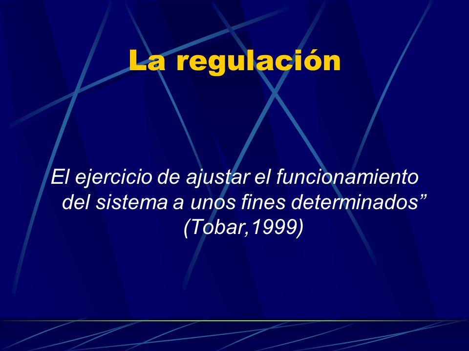 La regulación El ejercicio de ajustar el funcionamiento del sistema a unos fines determinados (Tobar,1999)