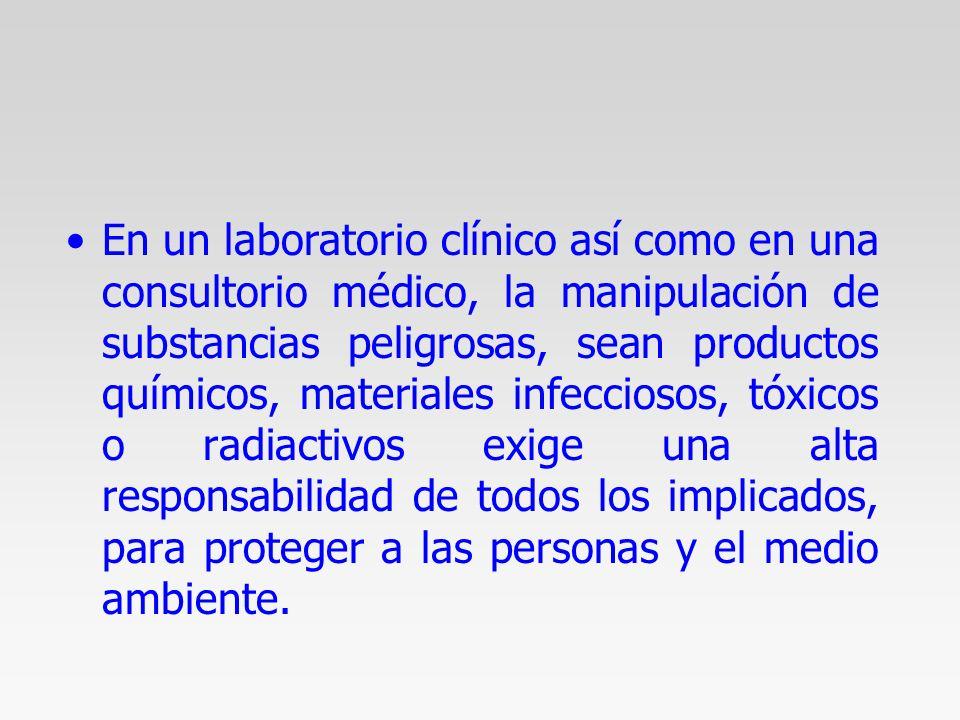 En un laboratorio clínico así como en una consultorio médico, la manipulación de substancias peligrosas, sean productos químicos, materiales infecciosos, tóxicos o radiactivos exige una alta responsabilidad de todos los implicados, para proteger a las personas y el medio ambiente.