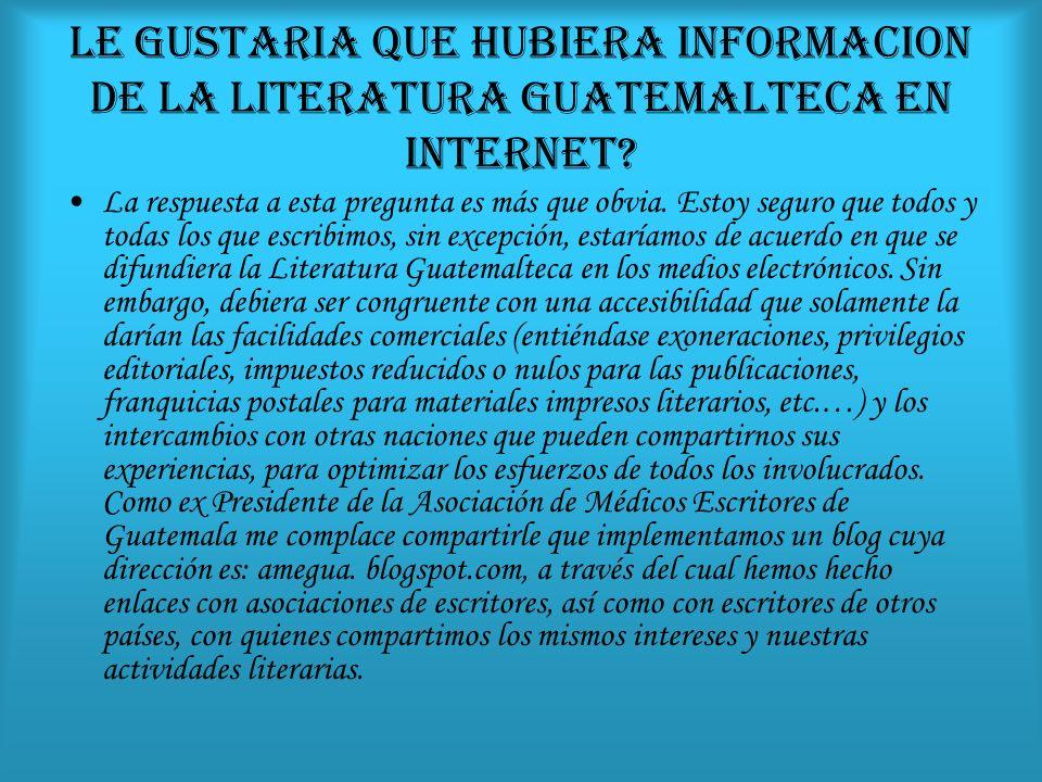 LE GUSTARIA QUE HUBIERA INFORMACION DE LA LITERATURA GUATEMALTECA EN INTERNET
