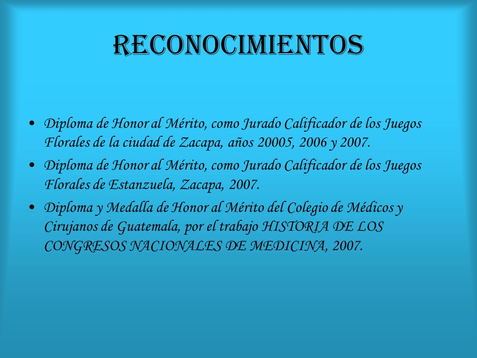 RECONOCIMIENTOS Diploma de Honor al Mérito, como Jurado Calificador de los Juegos Florales de la ciudad de Zacapa, años 20005, 2006 y 2007.