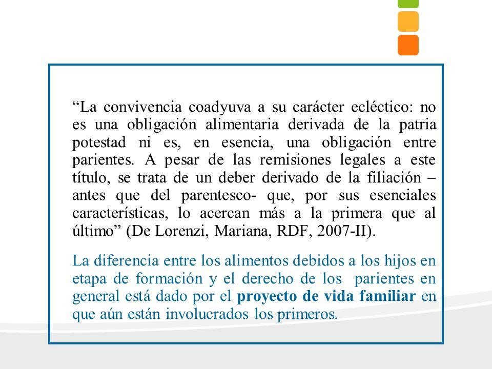 La convivencia coadyuva a su carácter ecléctico: no es una obligación alimentaria derivada de la patria potestad ni es, en esencia, una obligación entre parientes. A pesar de las remisiones legales a este título, se trata de un deber derivado de la filiación – antes que del parentesco- que, por sus esenciales características, lo acercan más a la primera que al último (De Lorenzi, Mariana, RDF, 2007-II).