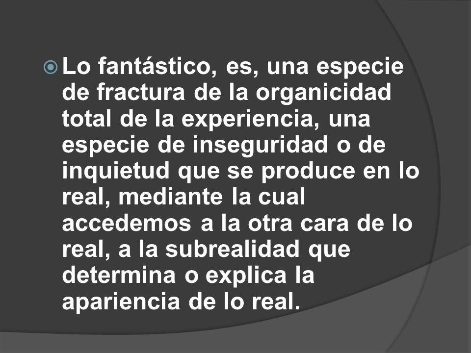 Lo fantástico, es, una especie de fractura de la organicidad total de la experiencia, una especie de inseguridad o de inquietud que se produce en lo real, mediante la cual accedemos a la otra cara de lo real, a la subrealidad que determina o explica la apariencia de lo real.
