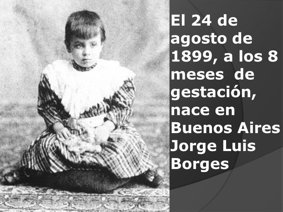 El 24 de agosto de 1899, a los 8 meses de gestación, nace en Buenos Aires Jorge Luis Borges