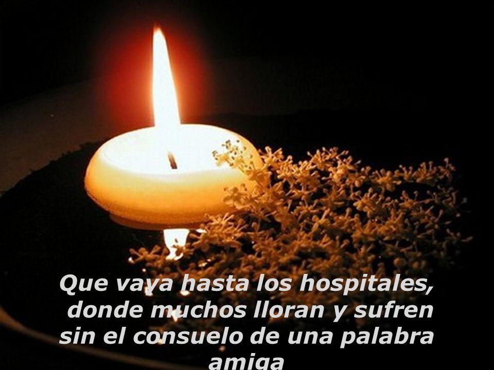 Que vaya hasta los hospitales, donde muchos lloran y sufren