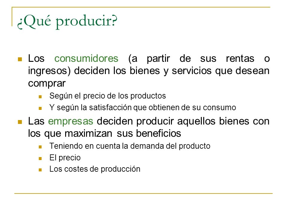 ¿Qué producir Los consumidores (a partir de sus rentas o ingresos) deciden los bienes y servicios que desean comprar.