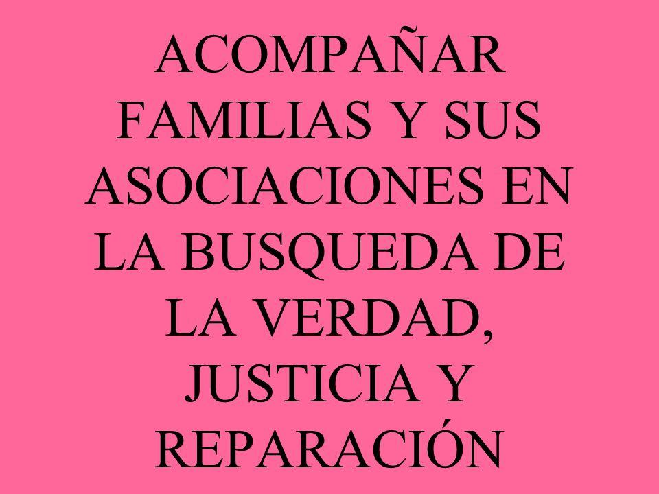ACOMPAÑAR FAMILIAS Y SUS ASOCIACIONES EN LA BUSQUEDA DE LA VERDAD, JUSTICIA Y REPARACIÓN