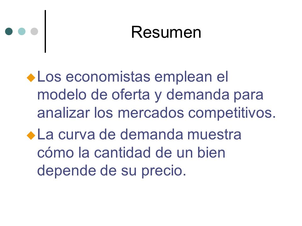 Resumen Los economistas emplean el modelo de oferta y demanda para analizar los mercados competitivos.