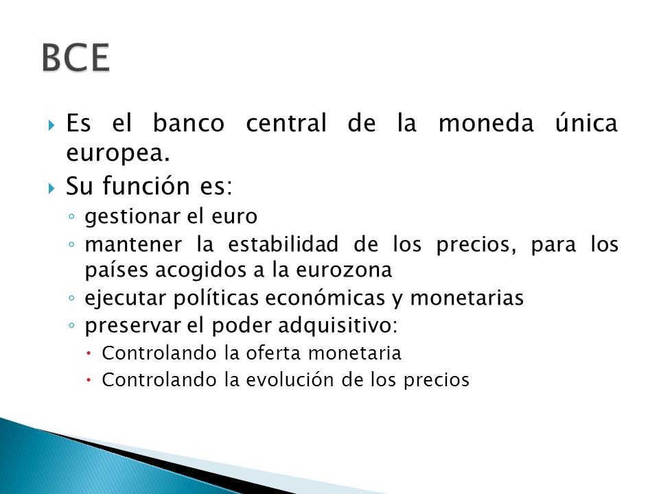 BCE Es el banco central de la moneda única europea. Su función es: